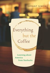 Everything But the Coffee: Learning About America from Starbucks, by Bryant Simon